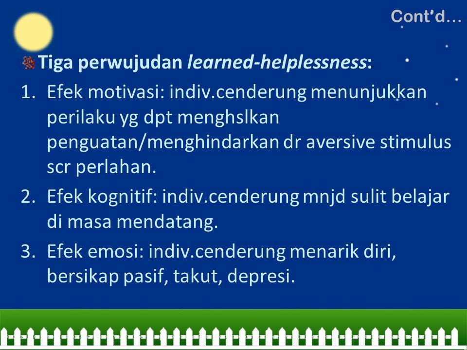 Tiga perwujudan learned-helplessness: 1.Efek motivasi: indiv.cenderung menunjukkan perilaku yg dpt menghslkan penguatan/menghindarkan dr aversive stim