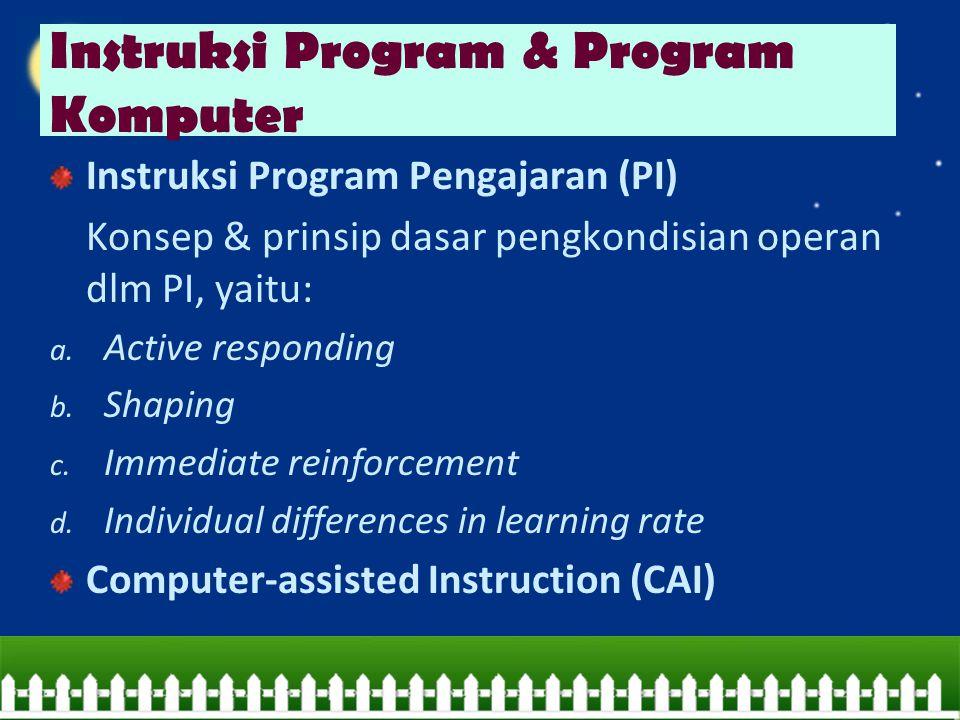 Instruksi Program Pengajaran (PI) Konsep & prinsip dasar pengkondisian operan dlm PI, yaitu: a. Active responding b. Shaping c. Immediate reinforcemen