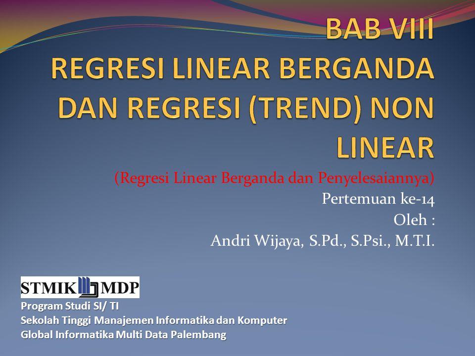 (Regresi Linear Berganda dan Penyelesaiannya) Pertemuan ke-14 Oleh : Andri Wijaya, S.Pd., S.Psi., M.T.I. Program Studi SI/ TI Sekolah Tinggi Manajemen