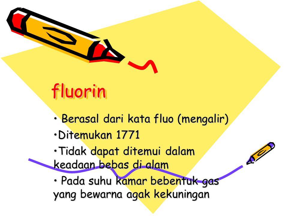 fluorinfluorin Berasal dari kata fluo (mengalir) Berasal dari kata fluo (mengalir) Ditemukan 1771Ditemukan 1771 Tidak dapat ditemui dalam keadaan beba