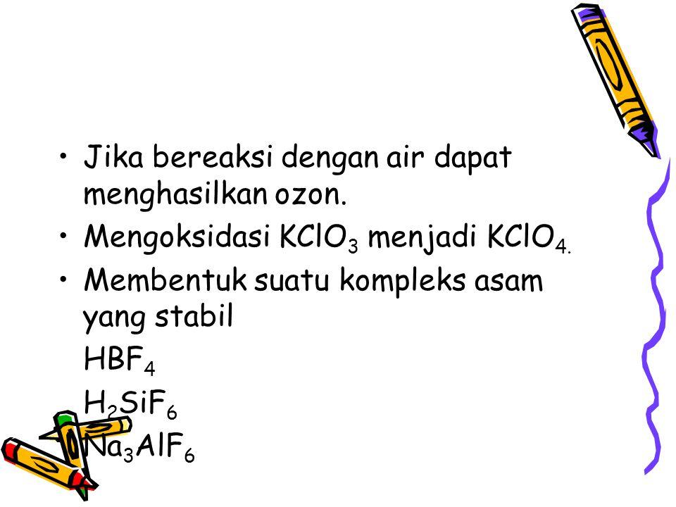 Jika bereaksi dengan air dapat menghasilkan ozon. Mengoksidasi KClO 3 menjadi KClO 4. Membentuk suatu kompleks asam yang stabil HBF 4 H 2 SiF 6 Na 3 A