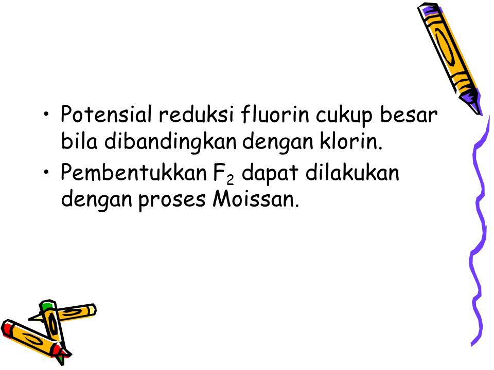 Potensial reduksi fluorin cukup besar bila dibandingkan dengan klorin. Pembentukkan F 2 dapat dilakukan dengan proses Moissan.