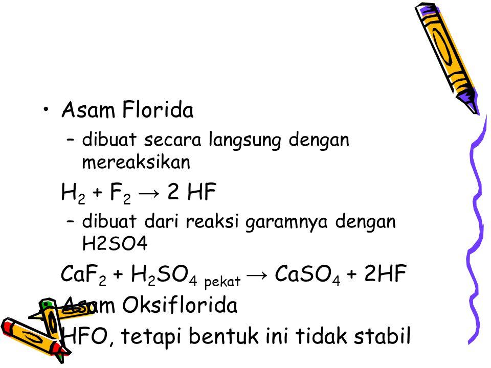 Asam Florida –dibuat secara langsung dengan mereaksikan H 2 + F 2 → 2 HF –dibuat dari reaksi garamnya dengan H2SO4 CaF 2 + H 2 SO 4 pekat → CaSO 4 + 2