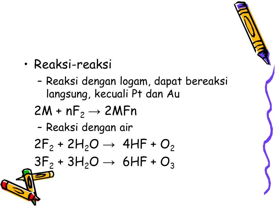Reaksi-reaksi –Reaksi dengan logam, dapat bereaksi langsung, kecuali Pt dan Au 2M + nF 2 → 2MFn –Reaksi dengan air 2F 2 + 2H 2 O → 4HF + O 2 3F 2 + 3H
