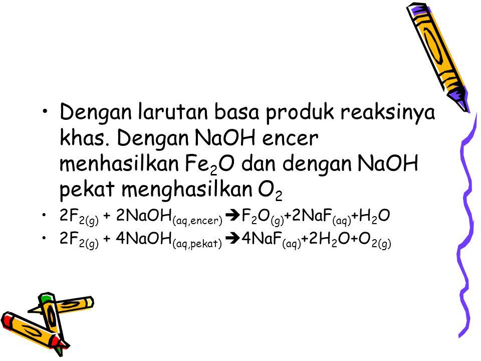 Dengan larutan basa produk reaksinya khas. Dengan NaOH encer menhasilkan Fe 2 O dan dengan NaOH pekat menghasilkan O 2 2F 2(g) + 2NaOH (aq,encer)  F