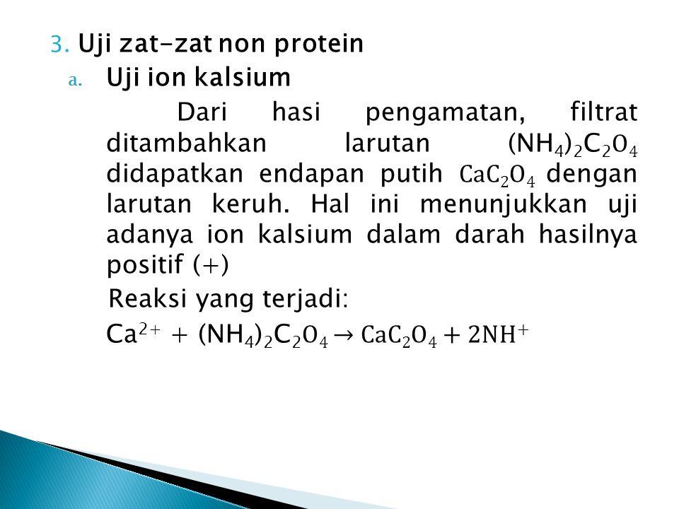 3. Uji zat-zat non protein a. Uji ion kalsium Dari hasi pengamatan, filtrat ditambahkan larutan (NH 4 ) 2 C 2 O 4 didapatkan endapan putih CaC 2 O 4 d