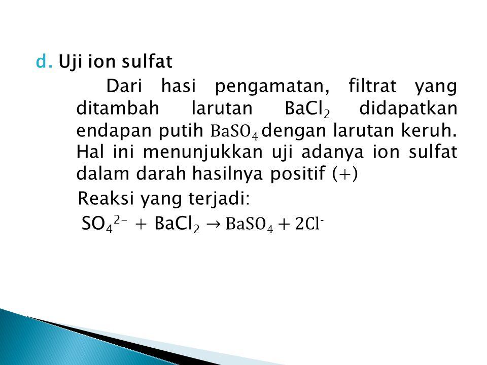d. Uji ion sulfat Dari hasi pengamatan, filtrat yang ditambah larutan BaCl 2 didapatkan endapan putih BaSO 4 dengan larutan keruh. Hal ini menunjukkan