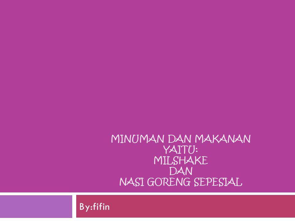 MINUMAN DAN MAKANAN YAITU: MILSHAKE DAN NASI GORENG SEPESIAL By:fifin