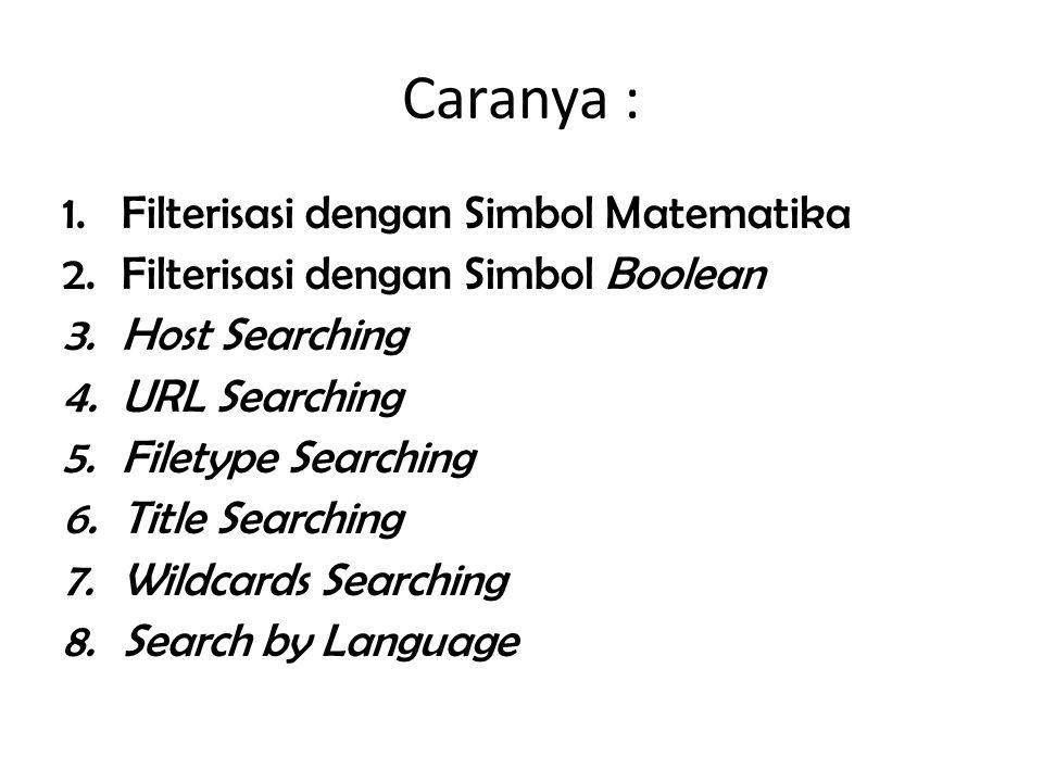 Caranya : 1.Filterisasi dengan Simbol Matematika 2.Filterisasi dengan Simbol Boolean 3.Host Searching 4.URL Searching 5.Filetype Searching 6.Title Sea