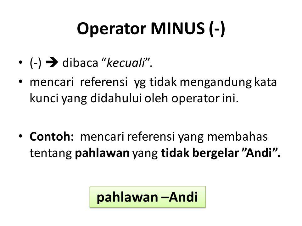 """Operator MINUS (-) (-)  dibaca """"kecuali"""". mencari referensi yg tidak mengandung kata kunci yang didahului oleh operator ini. Contoh: mencari referens"""