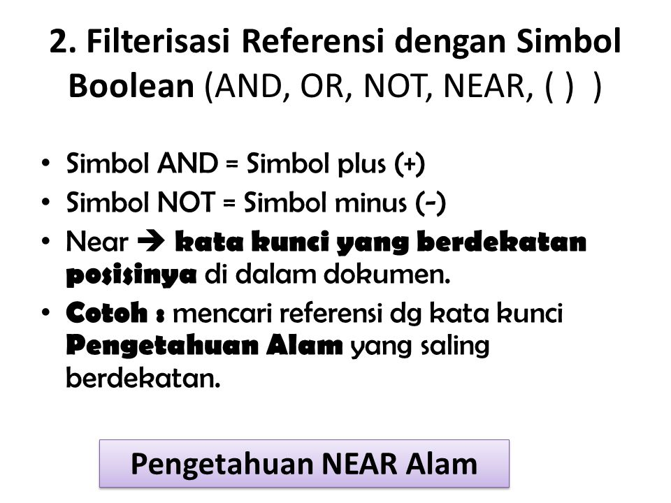 2. Filterisasi Referensi dengan Simbol Boolean (AND, OR, NOT, NEAR, ( ) ) Simbol AND = Simbol plus (+) Simbol NOT = Simbol minus (-) Near  kata kunci