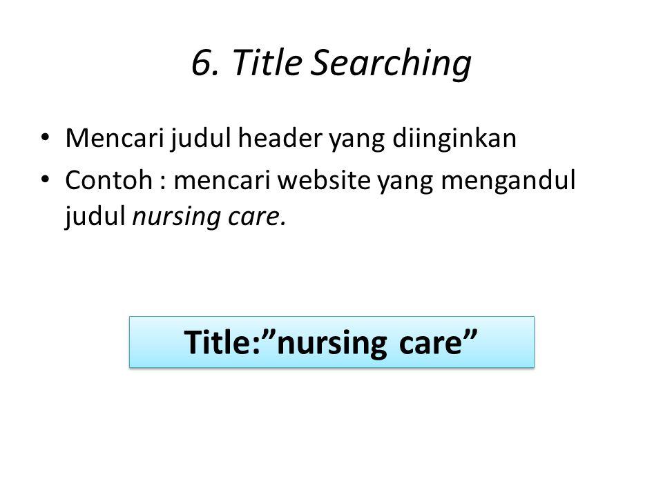 """6. Title Searching Mencari judul header yang diinginkan Contoh : mencari website yang mengandul judul nursing care. Title:""""nursing care"""""""