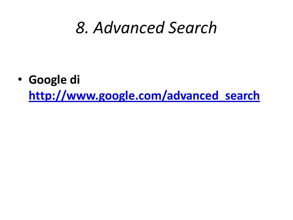 8. Advanced Search Google di http://www.google.com/advanced_search http://www.google.com/advanced_search