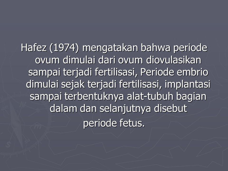 Hafez (1974) mengatakan bahwa periode ovum dimulai dari ovum diovulasikan sampai terjadi fertilisasi, Periode embrio dimulai sejak terjadi fertilisasi, implantasi sampai terbentuknya alat-tubuh bagian dalam dan selanjutnya disebut periode fetus.