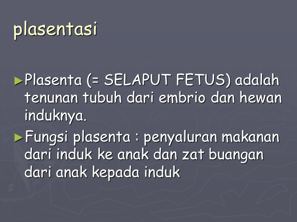 plasentasi ► Plasenta (= SELAPUT FETUS) adalah tenunan tubuh dari embrio dan hewan induknya. ► Fungsi plasenta : penyaluran makanan dari induk ke anak