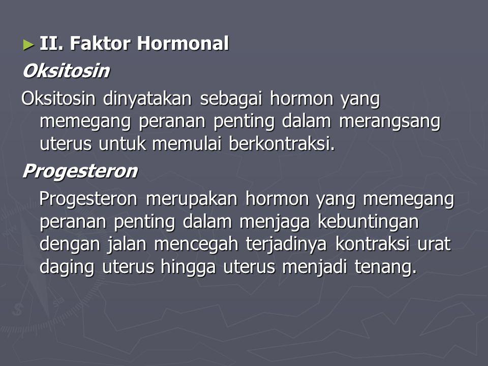 ► II. Faktor Hormonal Oksitosin Oksitosin dinyatakan sebagai hormon yang memegang peranan penting dalam merangsang uterus untuk memulai berkontraksi.
