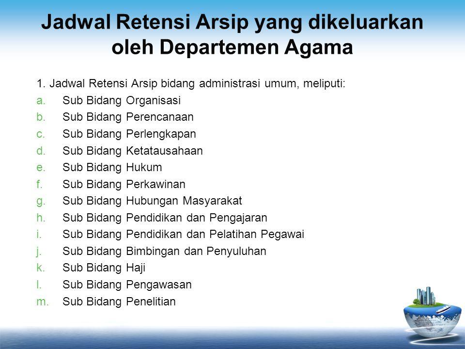 Jadwal Retensi Arsip yang dikeluarkan oleh Departemen Agama 1. Jadwal Retensi Arsip bidang administrasi umum, meliputi: a.Sub Bidang Organisasi b.Sub