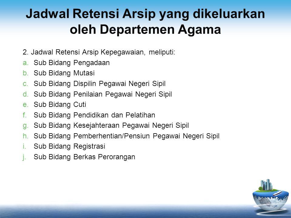 Jadwal Retensi Arsip yang dikeluarkan oleh Departemen Agama 2. Jadwal Retensi Arsip Kepegawaian, meliputi: a.Sub Bidang Pengadaan b.Sub Bidang Mutasi