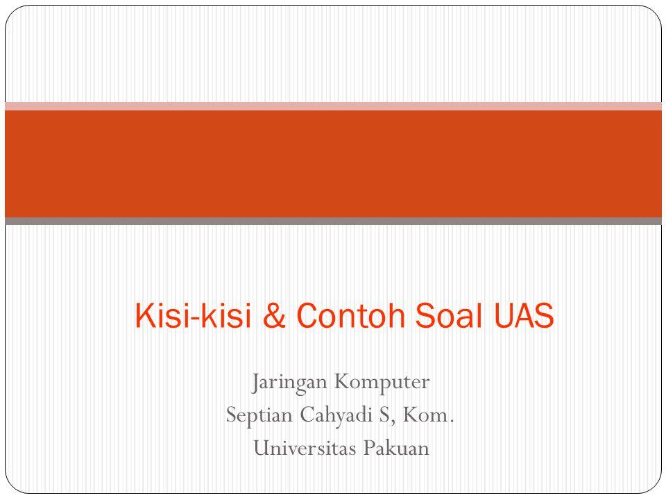 Jaringan Komputer Septian Cahyadi S, Kom. Universitas Pakuan Kisi-kisi & Contoh Soal UAS