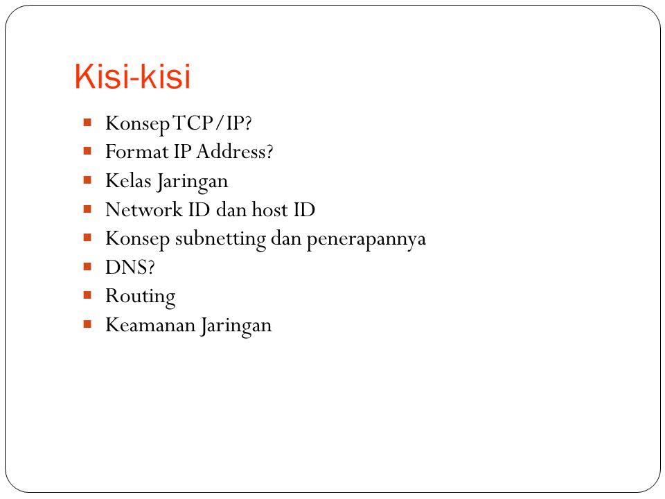 Kisi-kisi  Konsep TCP/IP?  Format IP Address?  Kelas Jaringan  Network ID dan host ID  Konsep subnetting dan penerapannya  DNS?  Routing  Keam