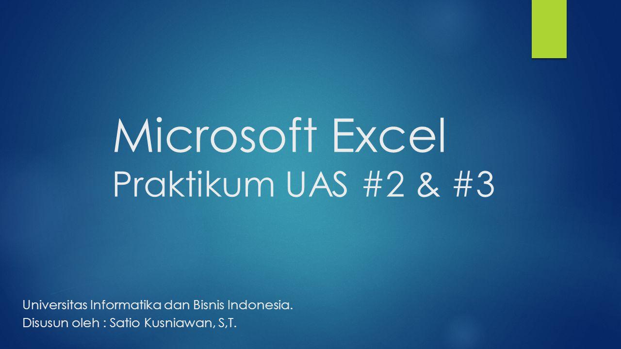 Microsoft Excel Praktikum UAS #2 & #3 Universitas Informatika dan Bisnis Indonesia. Disusun oleh : Satio Kusniawan, S,T.