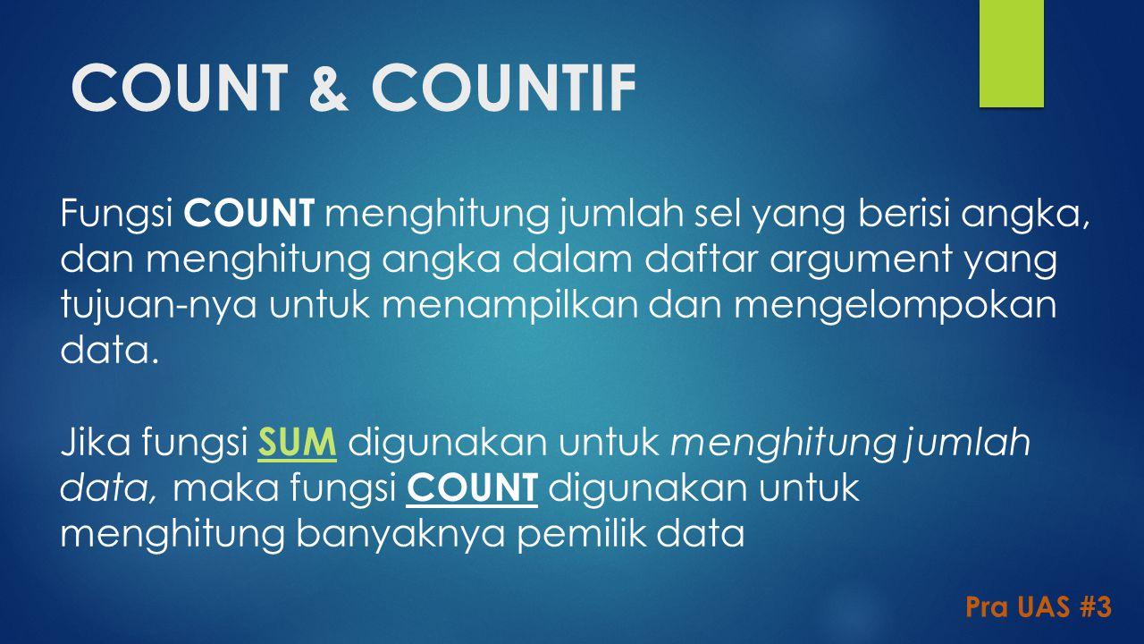 COUNT & COUNTIF Pra UAS #3 Fungsi COUNT menghitung jumlah sel yang berisi angka, dan menghitung angka dalam daftar argument yang tujuan-nya untuk mena