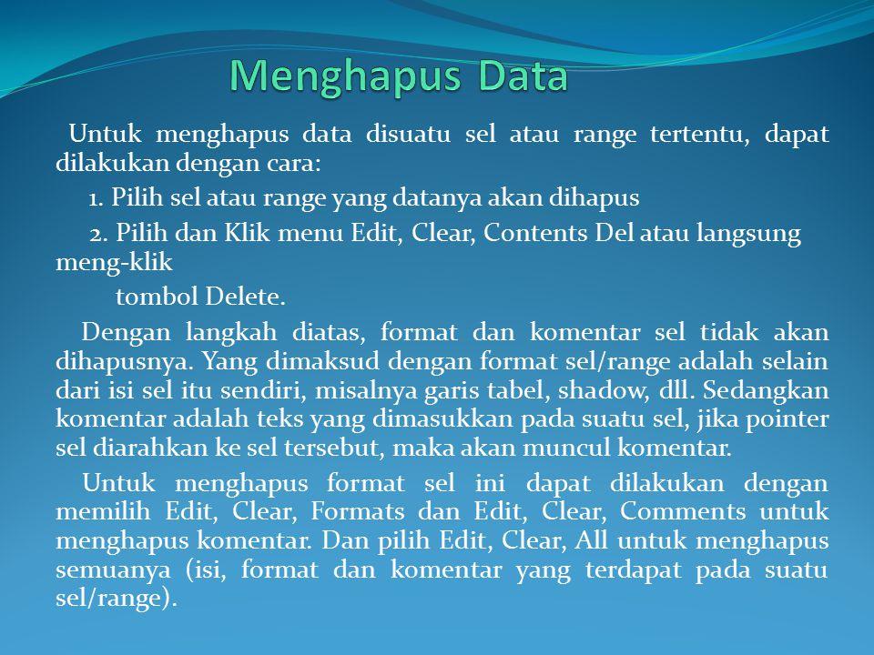 Untuk menghapus data disuatu sel atau range tertentu, dapat dilakukan dengan cara: 1. Pilih sel atau range yang datanya akan dihapus 2. Pilih dan Klik