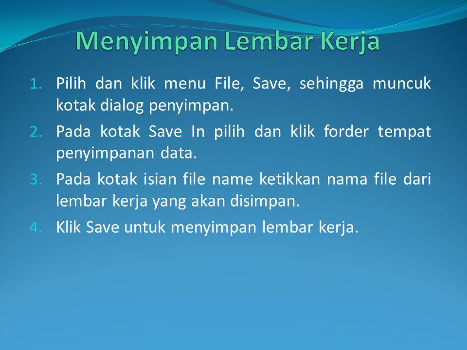 1. Pilih dan klik menu File, Save, sehingga muncuk kotak dialog penyimpan. 2. Pada kotak Save In pilih dan klik forder tempat penyimpanan data. 3. Pad