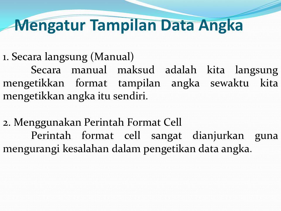 Mengatur Tampilan Data Angka 1. Secara langsung (Manual) Secara manual maksud adalah kita langsung mengetikkan format tampilan angka sewaktu kita meng