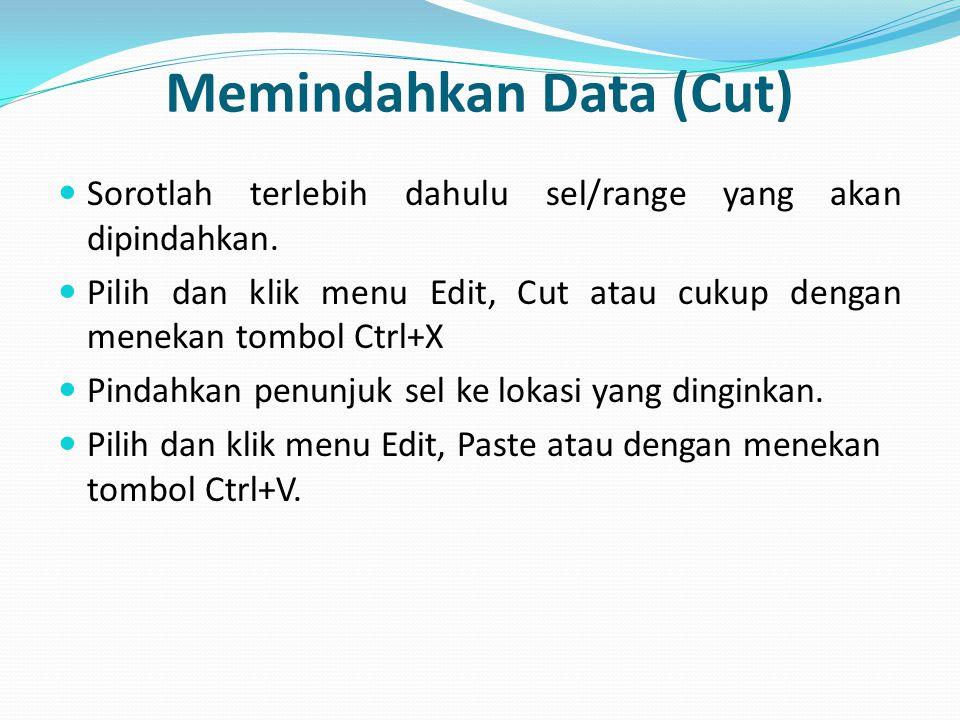 Memindahkan Data (Cut) Sorotlah terlebih dahulu sel/range yang akan dipindahkan. Pilih dan klik menu Edit, Cut atau cukup dengan menekan tombol Ctrl+X