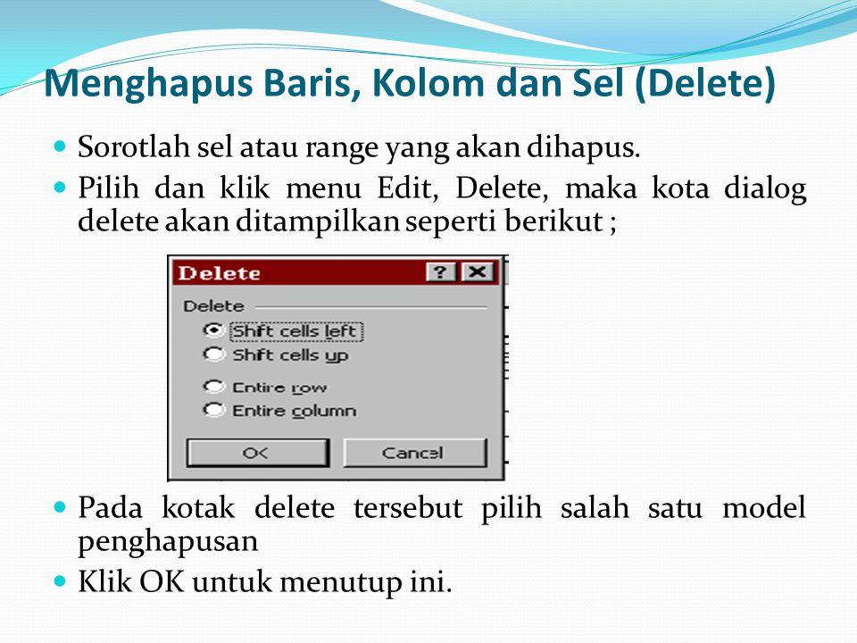 Menghapus Baris, Kolom dan Sel (Delete) Sorotlah sel atau range yang akan dihapus. Pilih dan klik menu Edit, Delete, maka kota dialog delete akan dita