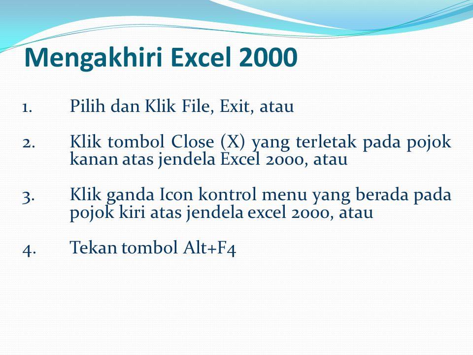 Mengakhiri Excel 2000 1.Pilih dan Klik File, Exit, atau 2.Klik tombol Close (X) yang terletak pada pojok kanan atas jendela Excel 2000, atau 3.Klik ga