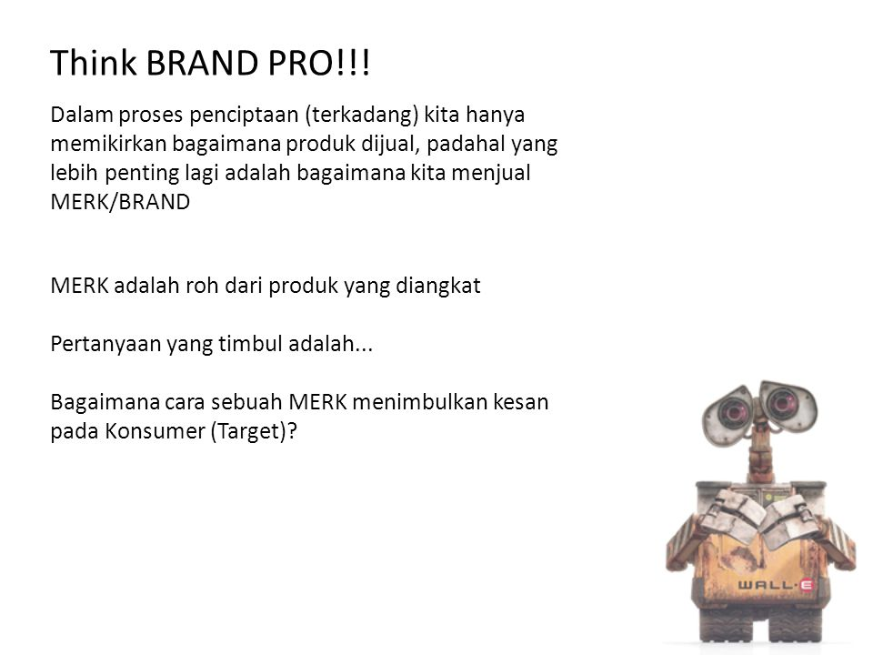 Think BRAND PRO!!! Dalam proses penciptaan (terkadang) kita hanya memikirkan bagaimana produk dijual, padahal yang lebih penting lagi adalah bagaimana