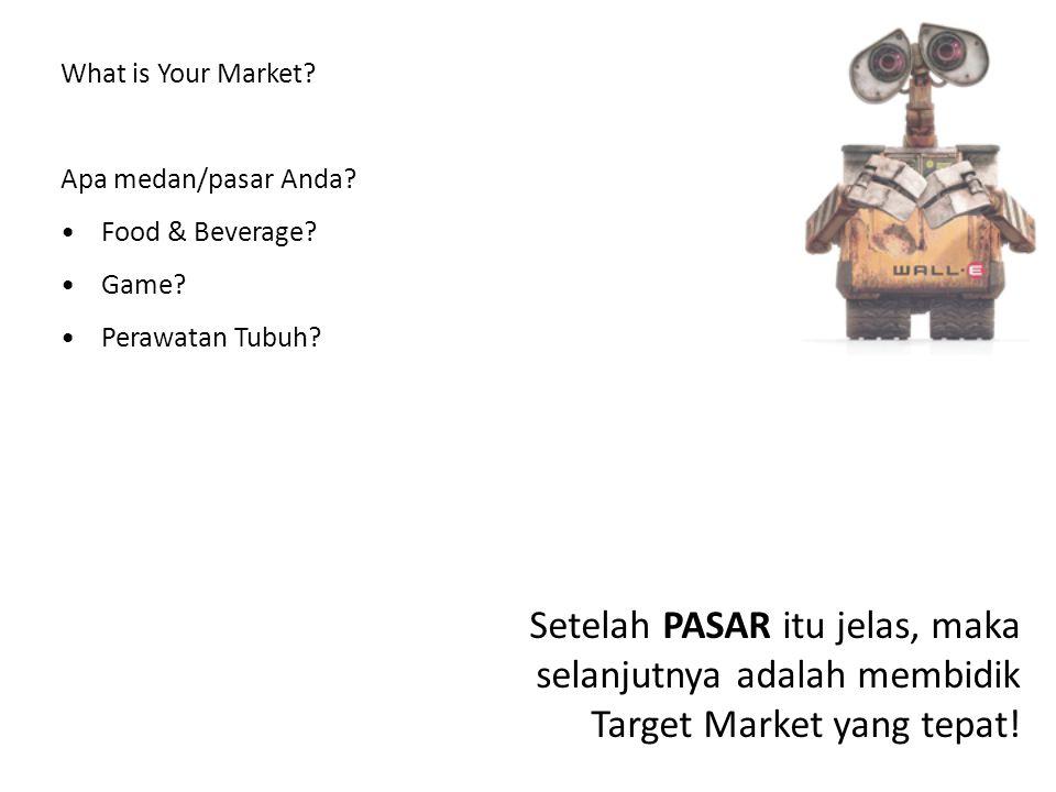 What is Your Market? Apa medan/pasar Anda? Food & Beverage? Game? Perawatan Tubuh? Setelah PASAR itu jelas, maka selanjutnya adalah membidik Target Ma