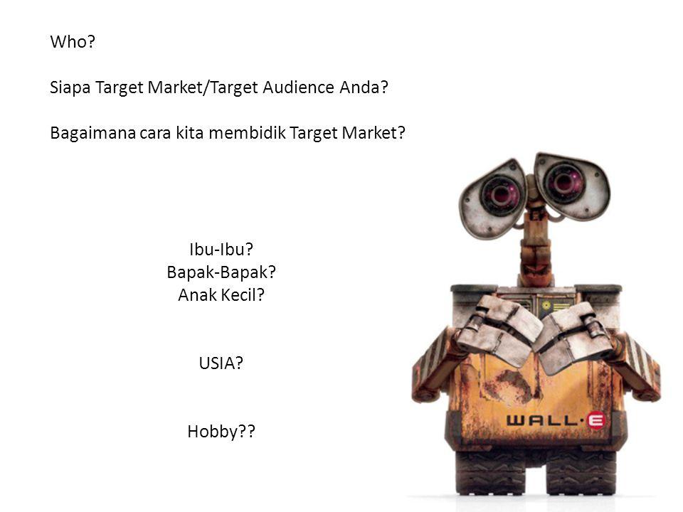 Who? Siapa Target Market/Target Audience Anda? Bagaimana cara kita membidik Target Market? Ibu-Ibu? Bapak-Bapak? Anak Kecil? USIA? Hobby??
