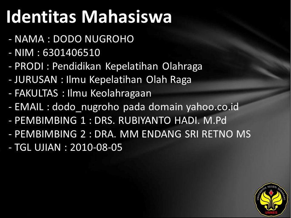 Identitas Mahasiswa - NAMA : DODO NUGROHO - NIM : 6301406510 - PRODI : Pendidikan Kepelatihan Olahraga - JURUSAN : Ilmu Kepelatihan Olah Raga - FAKULTAS : Ilmu Keolahragaan - EMAIL : dodo_nugroho pada domain yahoo.co.id - PEMBIMBING 1 : DRS.