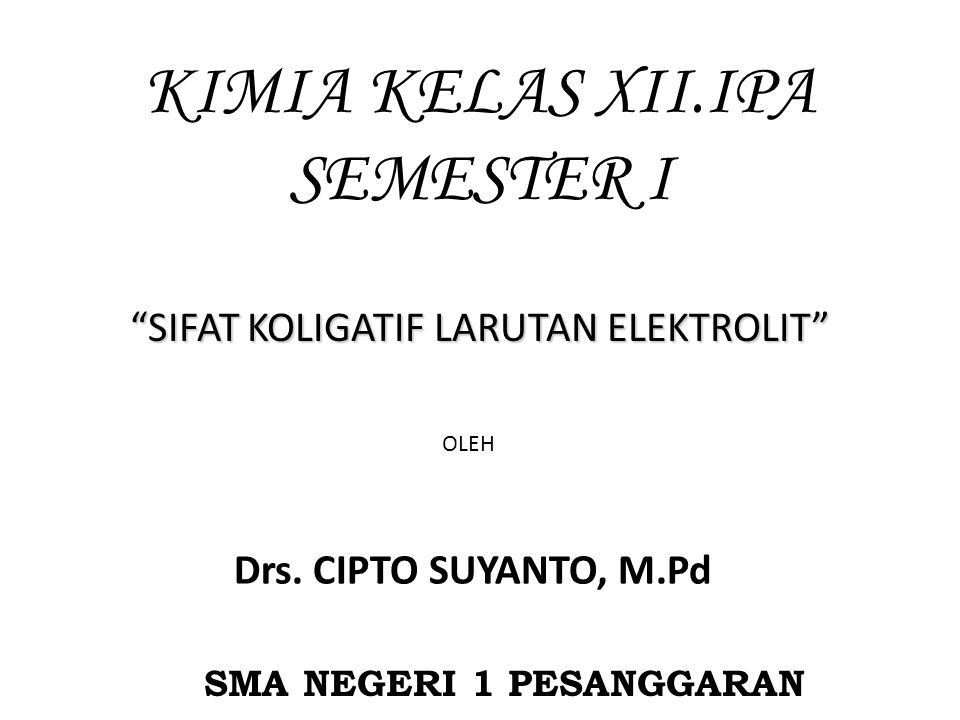 KIMIA KELAS XII.IPA SEMESTER I SMA NEGERI 1 PESANGGARAN SIFAT KOLIGATIF LARUTAN ELEKTROLIT OLEH Drs.