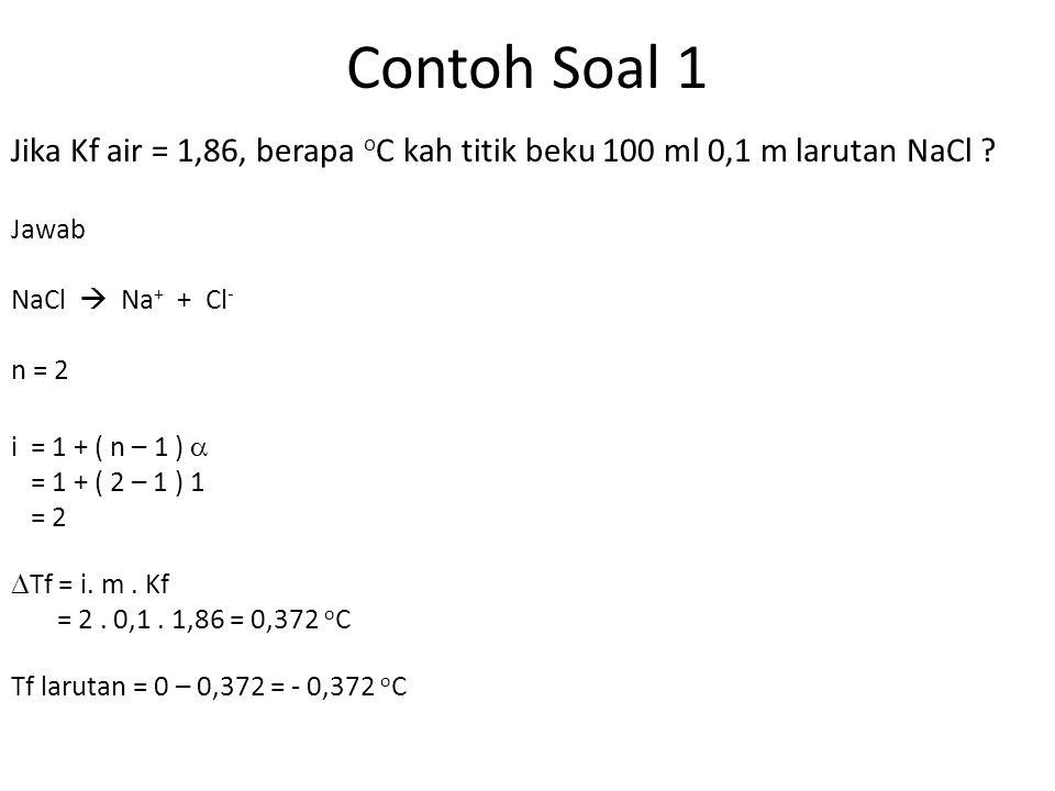 Contoh Soal 1 Jika Kf air = 1,86, berapa o C kah titik beku 100 ml 0,1 m larutan NaCl .