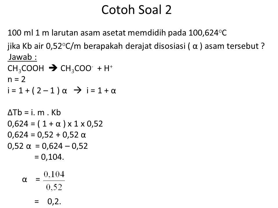 Cotoh Soal 2 100 ml 1 m larutan asam asetat memdidih pada 100,624 o C jika Kb air 0,52 o C/m berapakah derajat disosiasi ( α ) asam tersebut .