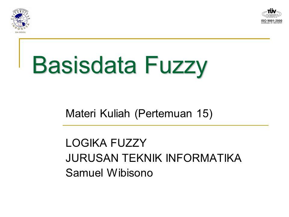 Basisdata Fuzzy Materi Kuliah (Pertemuan 15) LOGIKA FUZZY JURUSAN TEKNIK INFORMATIKA Samuel Wibisono
