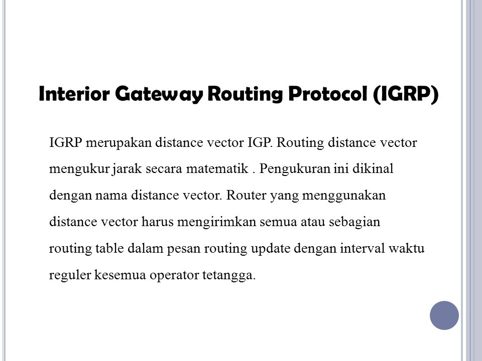 IGRP merupakan distance vector IGP. Routing distance vector mengukur jarak secara matematik. Pengukuran ini dikinal dengan nama distance vector. Route