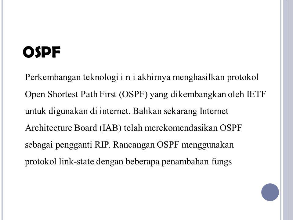 Perkembangan teknologi i n i akhirnya menghasilkan protokol Open Shortest Path First (OSPF) yang dikembangkan oleh IETF untuk digunakan di internet. B
