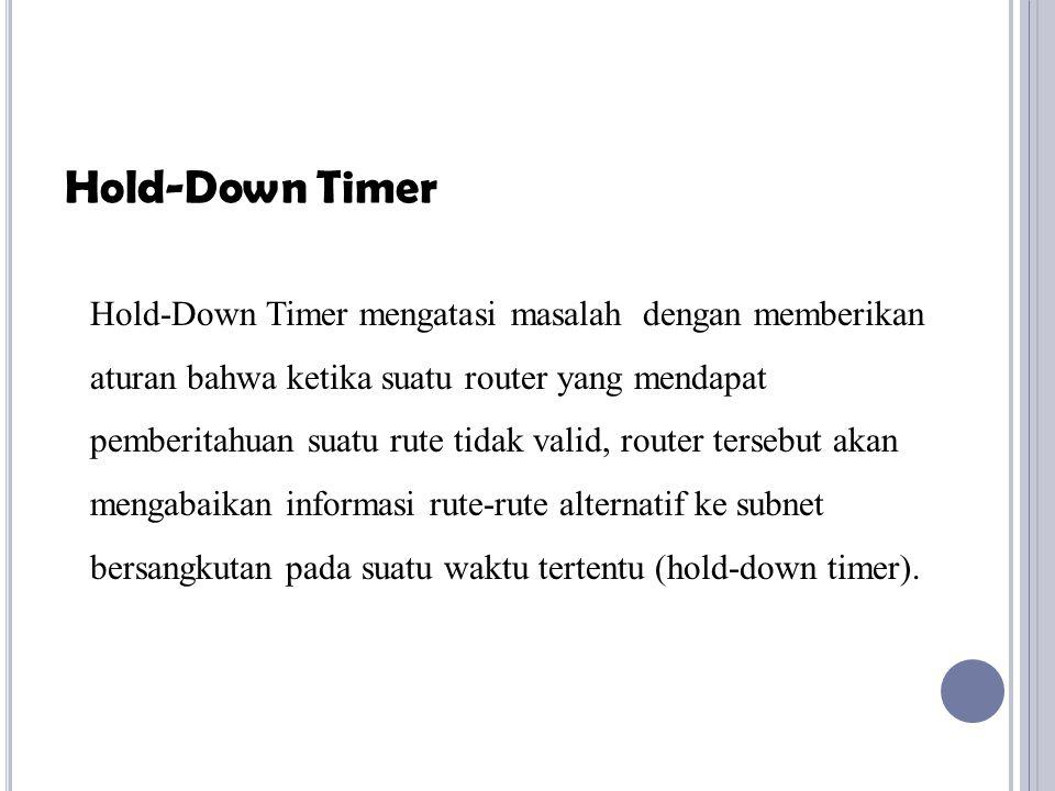 Hold-Down Timer mengatasi masalah dengan memberikan aturan bahwa ketika suatu router yang mendapat pemberitahuan suatu rute tidak valid, router terseb