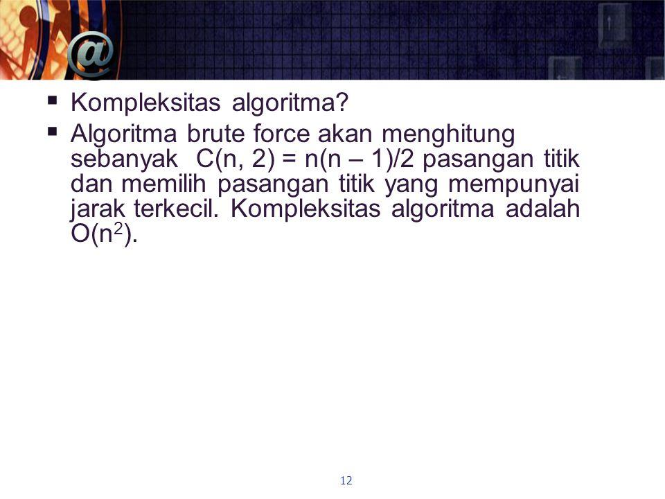  Kompleksitas algoritma?  Algoritma brute force akan menghitung sebanyak C(n, 2) = n(n – 1)/2 pasangan titik dan memilih pasangan titik yang mempuny