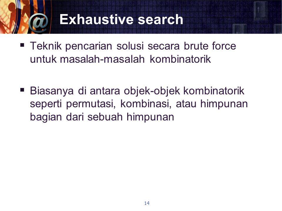 Exhaustive search  Teknik pencarian solusi secara brute force untuk masalah-masalah kombinatorik  Biasanya di antara objek-objek kombinatorik sepert