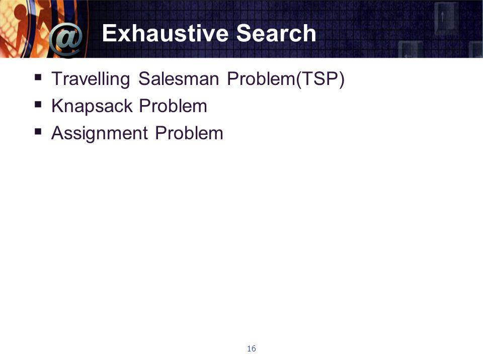 Exhaustive Search  Travelling Salesman Problem(TSP)  Knapsack Problem  Assignment Problem 16