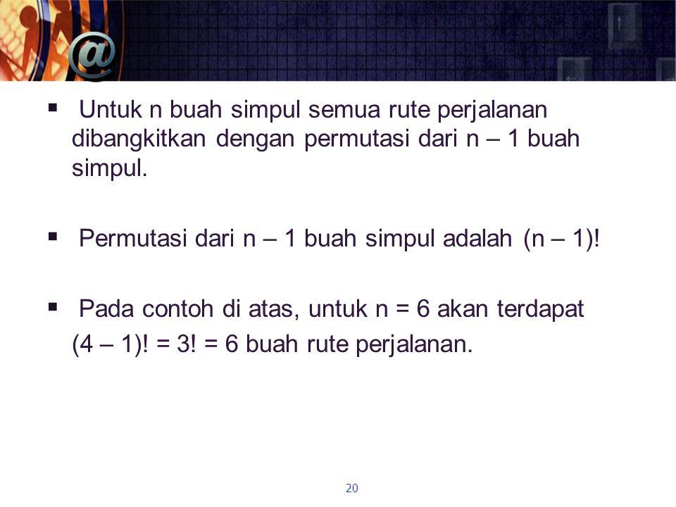  Untuk n buah simpul semua rute perjalanan dibangkitkan dengan permutasi dari n – 1 buah simpul.  Permutasi dari n – 1 buah simpul adalah (n – 1)! 