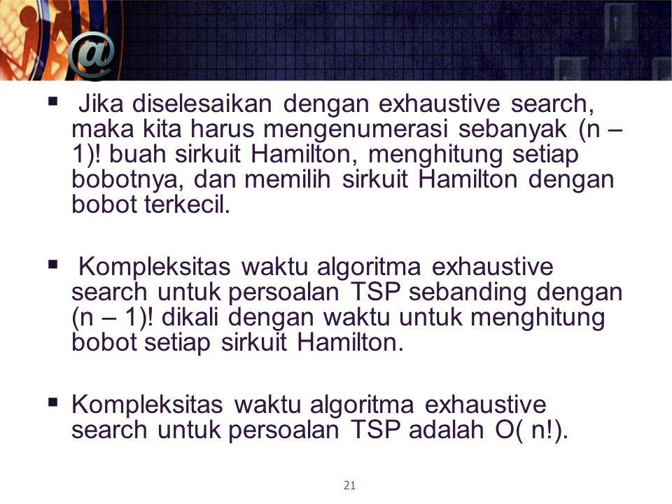  Jika diselesaikan dengan exhaustive search, maka kita harus mengenumerasi sebanyak (n – 1).
