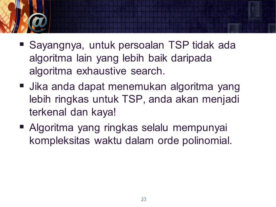  Sayangnya, untuk persoalan TSP tidak ada algoritma lain yang lebih baik daripada algoritma exhaustive search.  Jika anda dapat menemukan algoritma