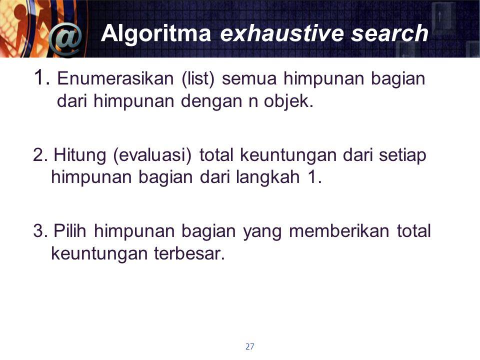 Algoritma exhaustive search 1. Enumerasikan (list) semua himpunan bagian dari himpunan dengan n objek. 2. Hitung (evaluasi) total keuntungan dari seti